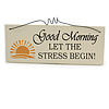 'GOOD MORNING LET THE STRESS BEGIN!' Funny, Work, Stress Quote Wooden Novelty Rectangle Plaque Sign Gift Ideas
